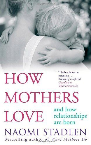 How mothers love And how relationships are born. by Naomi Stadlen. $22.66 #books #mothersday