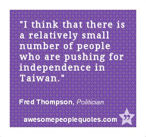 I think that there is a relatively small number of people who are pushing for independence in Taiwan. – Fred Thompson, Politician #political #quote #quotes