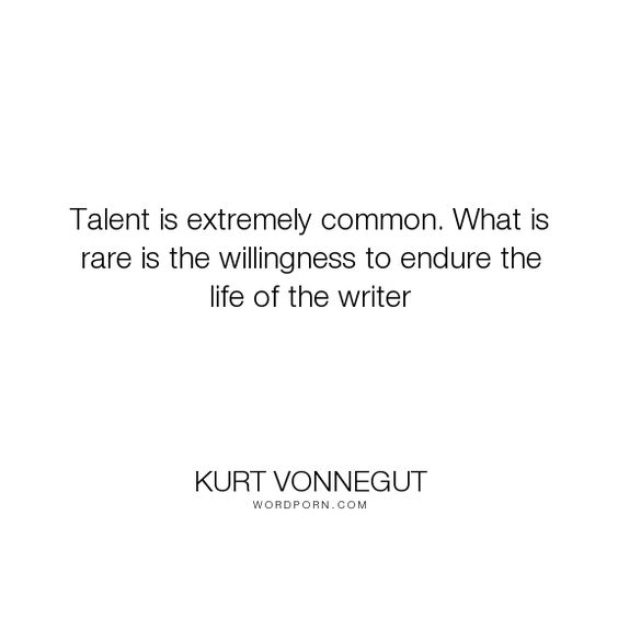 """Kurt Vonnegut - """"Talent is extremely common. What is rare is the willingness to endure the life of..."""". writing, talent"""