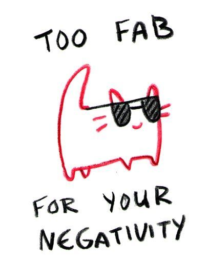 Too fab for your negativity.