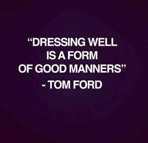 Tom Ford my Ass. MY GRANDMA said that long before he did ;) Still dress up to go to the Dr's, gramma.