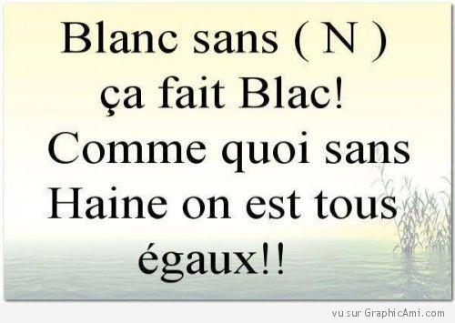 Sans haine on est tous égaux ! Si tu es d'accord partage ! http://www.graphicami.com/blanc-sans-n-ca-fait-blac-tous-egaux.html