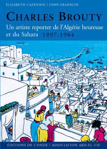 Peinture Algérie - Charles Brouty : Un artiste reporter de l'Algérie heureuse et du Sahara 1897-1984: Elisabeth Cazenave, John Franklin