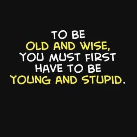 Inspirational Quote: To Be Old and Wise, First You Have To Be Young and Stupid