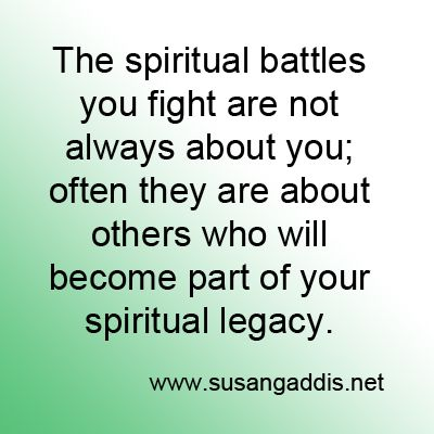 """The spiritual battles you fight are not always about you; often they are about others who will become part of your spiritual legacy."" -http://www.susangaddis.net #spiritual_legacy #prayer:"