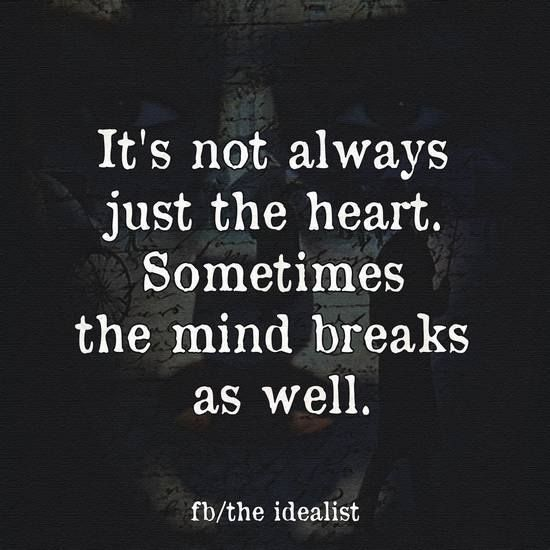 IT'S NOT ALWAYS JUST THE HEART. SOMETIMES THE MIND BREAKS AS WELL.