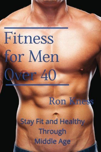Fitness For Men Over 40 Stay Fit And Healthy Through Middle Age Men Health Tips Men Over 40 Health And Fitness Tips