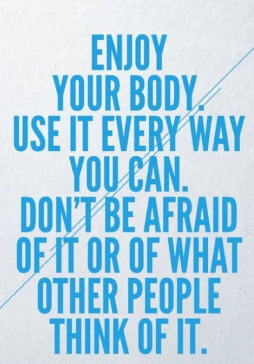 Do what you want even if you don't look like your visualized ideal. Just live now or life and opportunities for joy will pass you by. It is ridiculous to wait to swim the ocean or to forgo skiing because you won't look amazing in a swimsuit or a snowsuit. Go. Be alive!