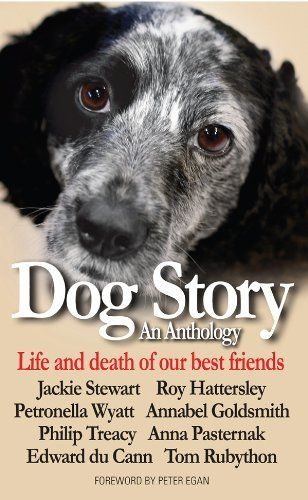 Dog Story by Tom Rubython. $6.99. http://notloseyourself.com/showme/dplog/Bl0o0g7lItJnKwDuEuEk.html. Publisher: The Myrtle Press (February 1, 2012). 153 pages. Dog Story is an anthology of eight stories of wellknown people's dogs. They recount the lives, deaths, and extraordinary adventures of these wonderful creatures, and the happiness and ultimate sadness they brought to the lives of their owners. Lady Annabel Goldsmith, Sir Jackie Stewart, Lord Hattersley, Phi...