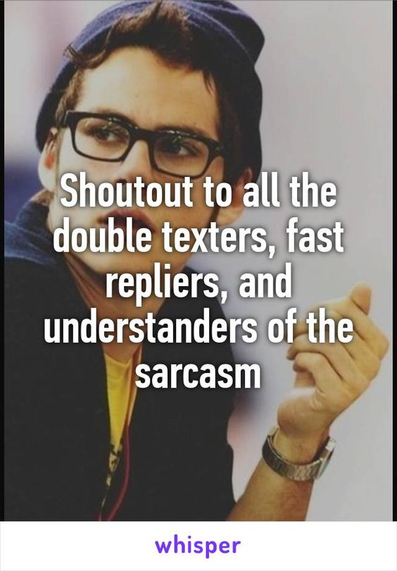 Shoutout to all the double texters, fast repliers, and understanders of the sarcasm