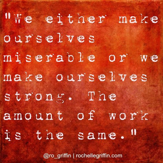 Miserable or strong. Each of us has the choice to make.