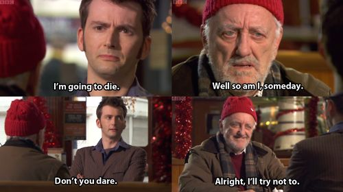 """I'm going to die."" ""Well so am I someday."" ""Don't you dare."" ""Alright, I'll try not to."" <3 Wilfred! #DoctorWho"