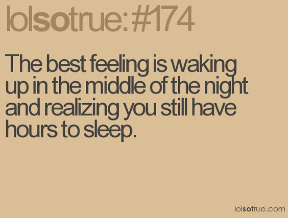 The best feeling is waking up in the middle of the night and realizing you still have hours to sleep.
