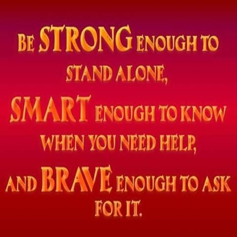 Be STRONG enough to stand alone, SMART enough to know when you need help, and BRAVE enough to ask for it. Via Facebook ~ Carol's Daughter #quotes #strong #smart #brave #beinspired