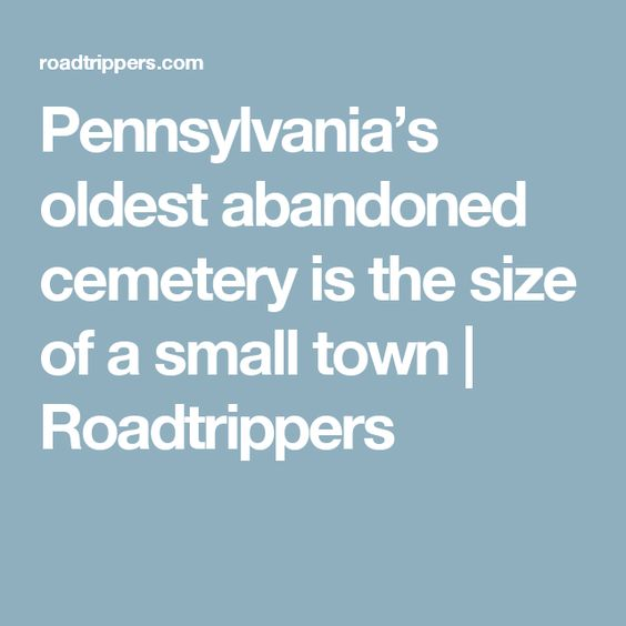 Pennsylvania's oldest abandoned cemetery is the size of a small town | Roadtrippers