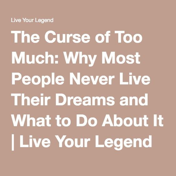 The Curse of Too Much: Why Most People Never Live Their Dreams and What to Do About It | Live Your Legend