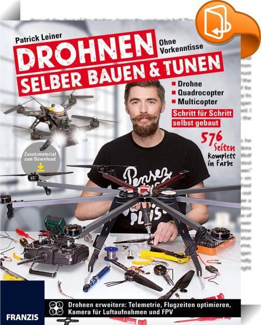 Drohnen selber bauen und tunen    ::  Schritt für Schritt selbst gebaut - Drohne - Quadrocopter - Multicopter  Drohnen erweitern: Telemetrie, Flugzeiten optimieren, Kamera für Luftaufnahmen und FPV Sie sind begeistert von Multicoptern und ihrer Technik? Sie möchten einen eigenen Quadrocopter, Hexacopter oder sogar einen Octocopter selbst bauen, einstellen und ohne Vorkenntnisse in die Welt der DIY-Drohnen einsteigen? Dann sind Sie hier richtig. Mit diesem Buch erfahren Sie alles über d...
