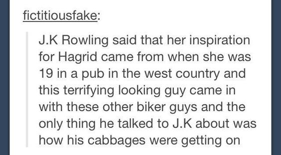 How Hagrid came about. How're your cabbages?