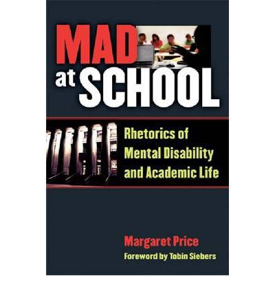 Price, Margaret. Mad at School: Rhetorics of Mental Disability and Academic Life. Ann Arbor: University of Michigan Press, 2011.