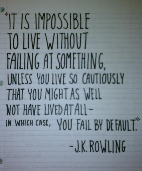 """""""It is impossible to live without failing at something, unless you live so cautiously that you might as well not have lived at all - in which case, you fail by default."""""""