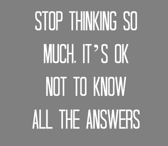 Stop thinking so much. It's ok not know all the answers:). #thinkingtoomuch #relax