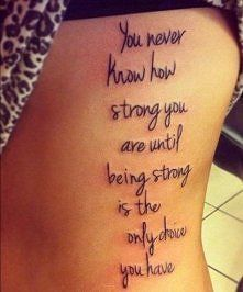 you never know how strong you are until being strong is the only choice you have...amazing words and so true..for me its quite a lot for a tattoo..