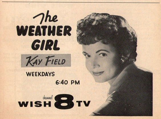 Kay Field is the first woman I remember on air on TV news. She was known as 'The Weather Girl' on Channel 8, WISH-TV in Indianapolis from 1954-1967, but she was also a wife, mother, singer, emcee, community volunteer, and so much more. Remembering Kay Field who died at age 93 in Carmel, IN on Oct. 2, 2014.