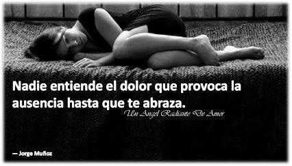 Nadie entiende el dolor que provoca la ausencia hasta que te abraza.  — Jorge Muñoz Etiquetar fotoAg