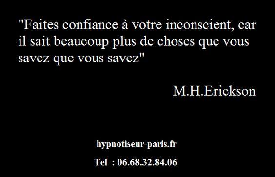 """""""Faites confiance à votre inconscient, car il sait plus de choses que vous savez que vous savez""""  M.H.Erickson  hypnotiseur-paris.fr  Tel : 06.68.32.84.06"""