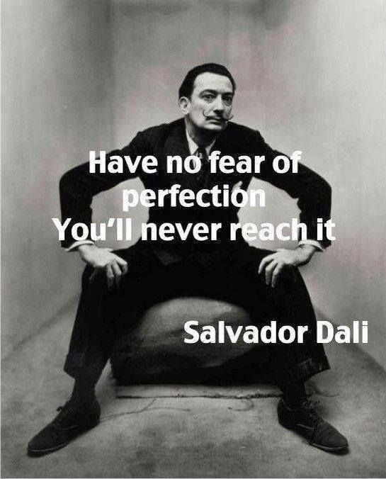 """From the mind of a truly alternative character, Salvador Dali, this quote is so true and a caution; """"Have no fear of perfection, you'll never reach it"""""""