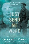 Just Send Me Word: A True Story of Love and Survival in the Gulag by Orlando Figes. Figes reconstructs a heroic and touching love story that occurred in the midst of one of Stalin's most notorious work camps, drawing on personal letters, KGB archives and recent interviews to brilliantly illustrate the broader world in which their story unfolded.