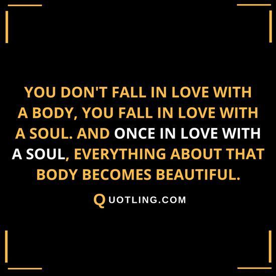 You Don T Fall In Love With A Body You Fall In Love With A Soul And Once In Love With A Soul Everything A Relationship Quotes Dont Fall In Love Truth