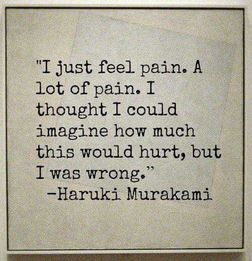 I was wrong in thinking my heart wouldn't hurt this way. Losing you has been the worst pain I have ever suffered.: