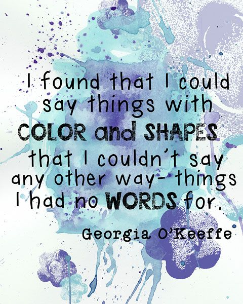 """""""I found I could say things with color and shapes that I couldn't say any other way - things I had no words for."""" -Georgia O'Keeffe"""