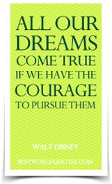 All our dreams can come true, if we have the courage to pursue them. ~ Walt Disney
