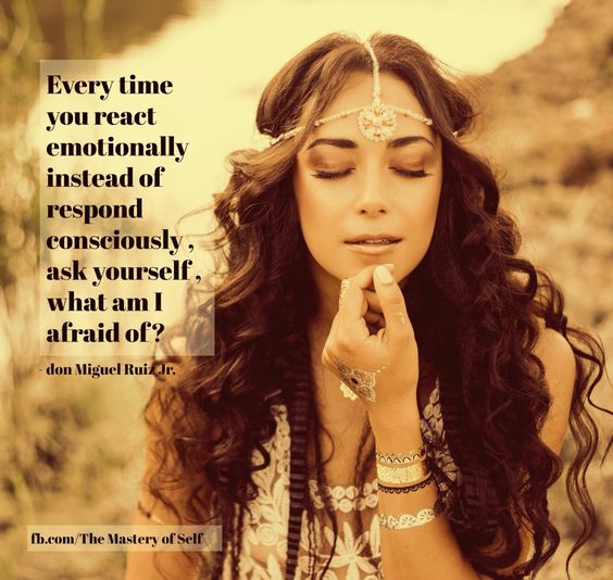 A quote from forthcoming book by Don Miguel Ruiz Jr - every time you react emotionally instead of respond consciously, ask yourself what am I afraid of?