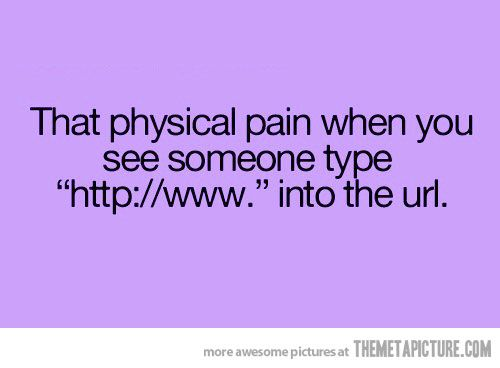 """I do feel this pain when I see someone typing """"http://www. """""""
