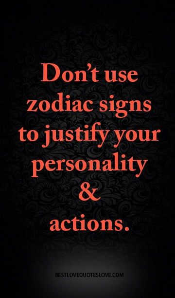 Don't use zodiac signs to justify your personality & actions.