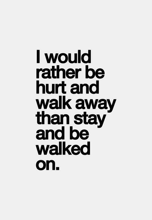 I would rather be hurt and walk away, than stay and be walked on
