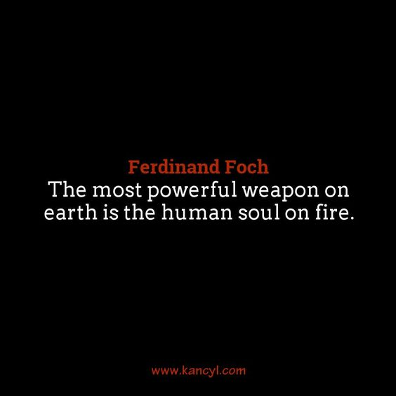 """""""The most powerful weapon on earth is the human soul on fire."""", Ferdinand Foch"""