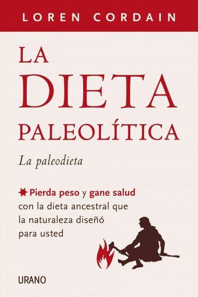 La dieta paleolitica / The Paleo Diet (SPANISH): La paleodieta: Pierda peso y gane salud con la dieta ancestral que la naturaleza diseno para usted / Lose Weight and Get Healthy by Eating the Food yo
