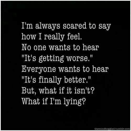 "I'm always scared to say how I really feel. no onwants to hear ""It's getting…"