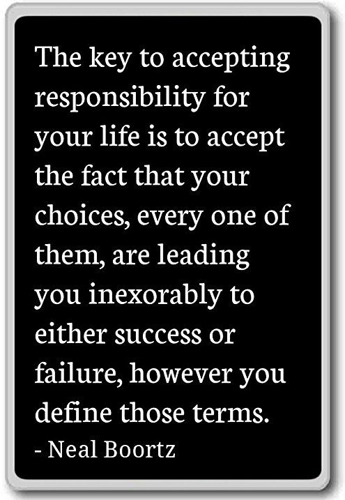 13 Quotes About Making Life Choices The Key To Accepting Responsibility For Your Life Is To Accept The Fact Tha Life Choices Quotes Choices Quotes New Quotes