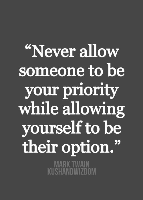 Never allow someone to be your priority while allowing yourself to be their option. - Mark Twain