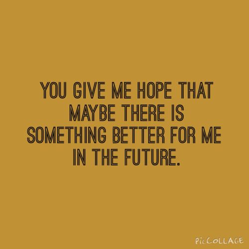 You give me hope that maybe there is something better for me in the future. ✿ ✿  ✿