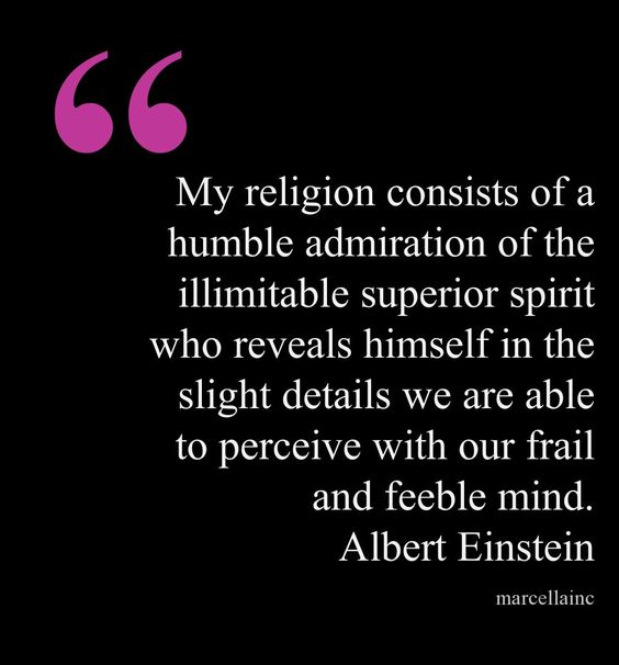 My religion consists of a humble admiration of the illimitable superior spirit who reveals himself in the slight details we are able to perceive with our frail and feeble mind. Albert Einstein This quote courtesy of @Pinstamatic (http://pinstamatic.com)