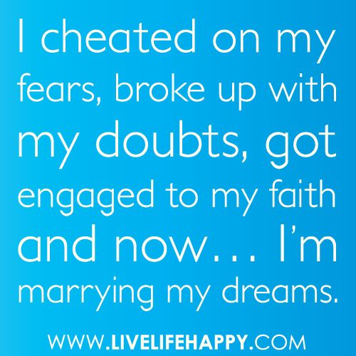 """""""I cheated on my fears, broke up with my doubts, got engaged to my faith and now... I'm marrying my dreams."""" by deeplifequotes, via Flickr: Fears Broke, Wedding Ideas, Dream, Doubt, Thought, Favorite Quotes, I M Marrying"""