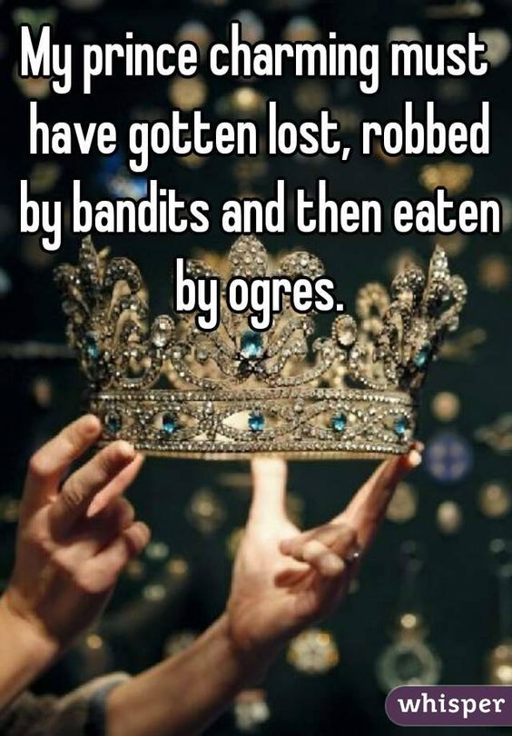 My prince charming must have gotten lost, robbed by bandits and then eaten by ogres.