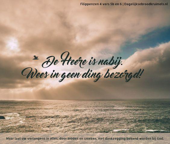 De Heere is nabij.Wees in geen ding bezorgd! Maar laat uw verlangens in alles, door bidden en smeken, met dankzegging …