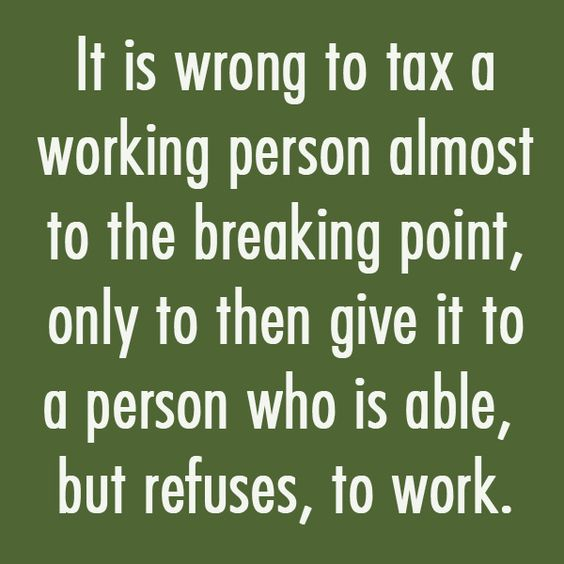 It is wrong to tax a working person almost to the breaking point, only to then give it to a person who is able,  but refuses, to work.